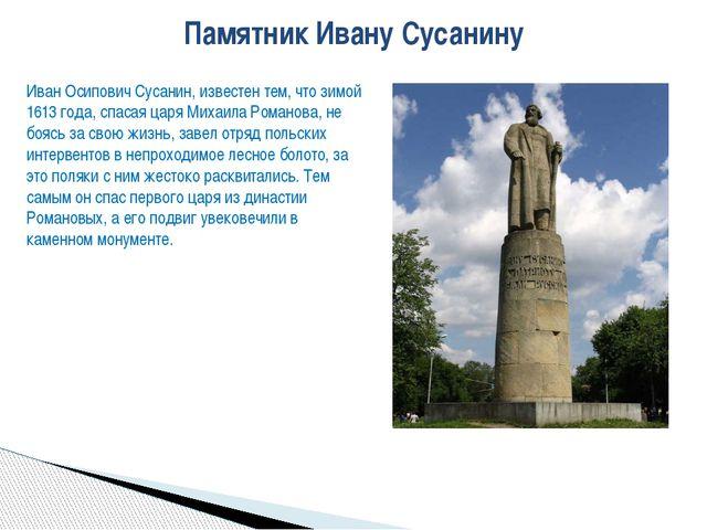 Памятник Ивану Сусанину Иван Осипович Сусанин, известен тем, что зимой 1613 г...