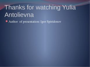 Thanks for watching Yulia Antolievna Author of presentation: Igor Spiridonov