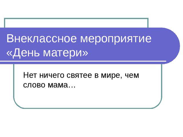 Внеклассное мероприятие «День матери» Нет ничего святее в мире, чем слово мама…