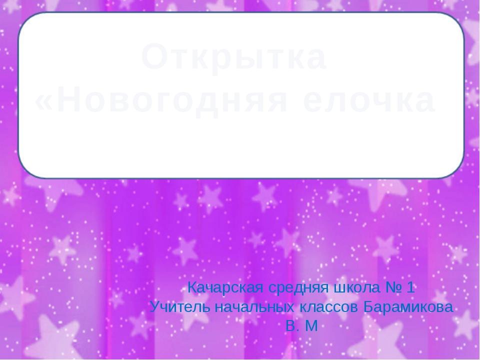 Качарская средняя школа № 1 Учитель начальных классов Барамикова В. М Открытк...
