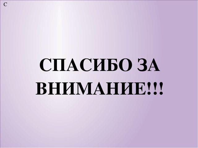 С СПАСИБО ЗА ВНИМАНИЕ!!!