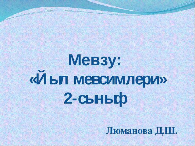 Мевзу: «Йыл мевсимлери» 2-сыныф Люманова Д.Ш.