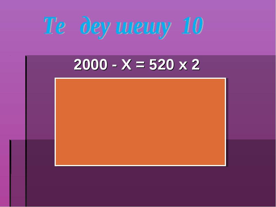 2000 - Х = 520 х 2 2000 – Х = 1040 Х = 2000 - 1040 Х = 960 2000 – 960 = 520 х 2