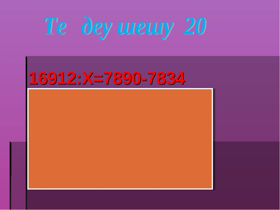 16912:Х=7890-7834 16912:Х=56 Х=16912:56 Х=302 16912:302=7890-7834 56=56