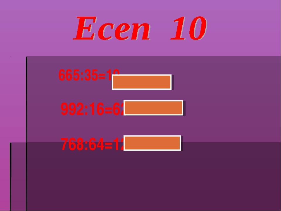 665:35=19 992:16=62 768:64=12