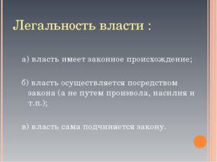 Легальность власти : а) власть имеет законное происхождение; б) власть осущес