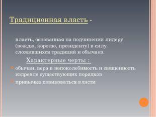 Традиционная власть - власть, основанная на подчинении лидеру (вождю, королю