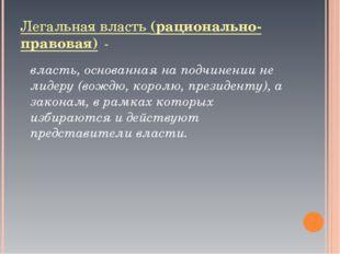 Легальная власть (рационально-правовая) - власть, основанная на подчинении н
