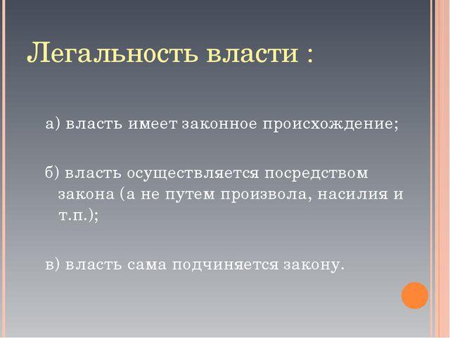 Легальность власти : а) власть имеет законное происхождение; б) власть осущес...