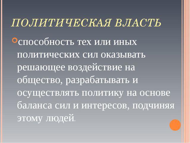 ПОЛИТИЧЕСКАЯ ВЛАСТЬ способность тех или иных политических сил оказывать решаю...
