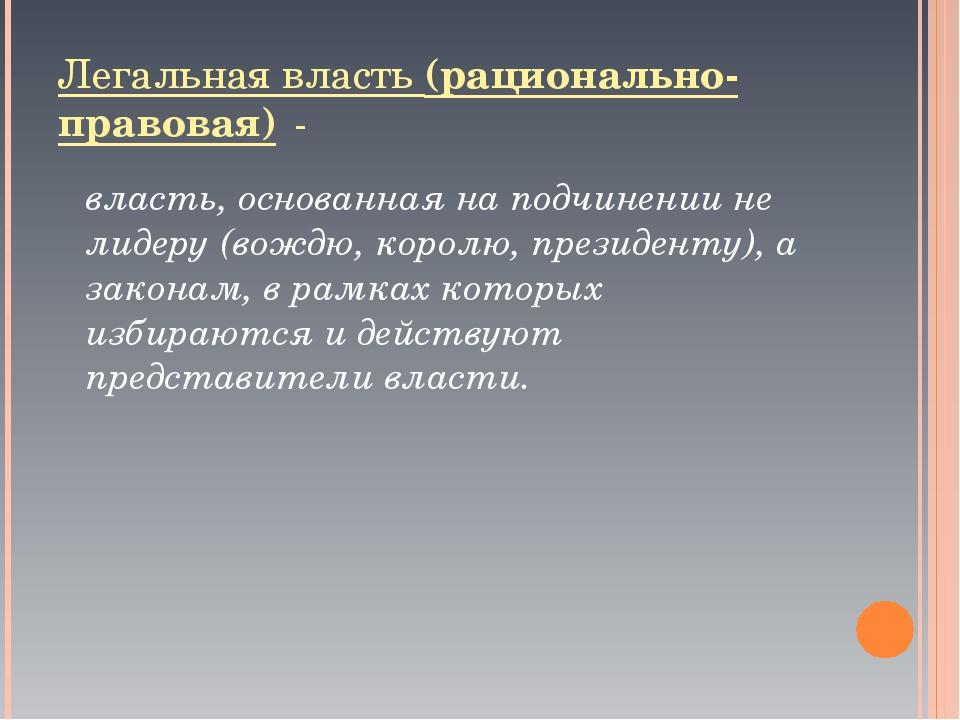 Легальная власть (рационально-правовая) - власть, основанная на подчинении н...
