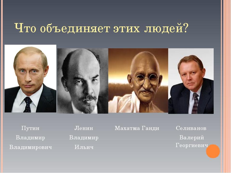 Что объединяет этих людей? Путин Владимир Владимирович  Ленин Владимир Ильич...