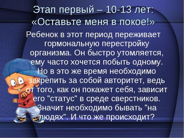 Этап первый – 10-13 лет: «Оставьте меня в покое!» Ребенок в этот период переж...