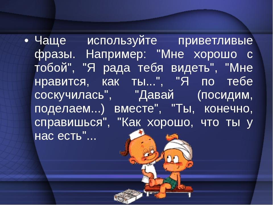 """Чаще используйте приветливые фразы. Например: """"Мне хорошо с тобой"""", """"Я рада т..."""