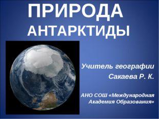 ПРИРОДА АНТАРКТИДЫ Учитель географии Сакаева Р. К. АНО СОШ «Международная Ака