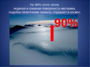 Но 90% этого тепла ледяная и снежная поверхность материка, подобно гигантском