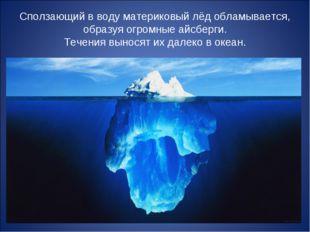 Сползающий в воду материковый лёд обламывается, образуя огромные айсберги. Те