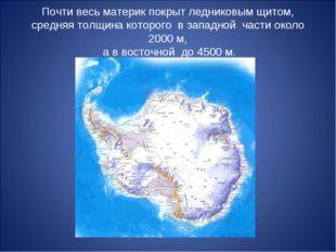 Почти весь материк покрыт ледниковым щитом, средняя толщина которого в западн