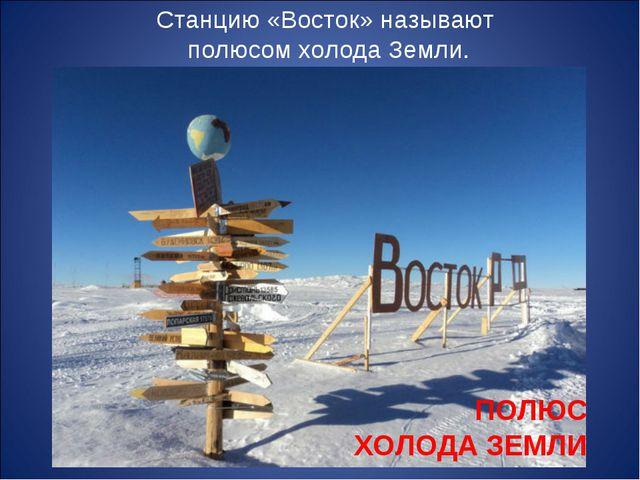 Станцию «Восток» называют полюсом холода Земли. ПОЛЮС ХОЛОДА ЗЕМЛИ
