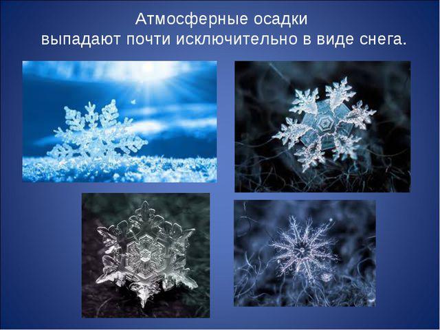 Атмосферные осадки выпадают почти исключительно в виде снега.