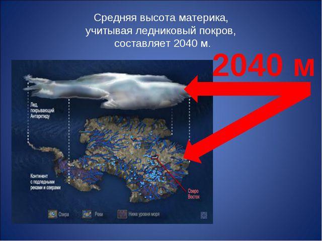 Средняя высота материка, учитывая ледниковый покров, составляет 2040 м. 2040 м