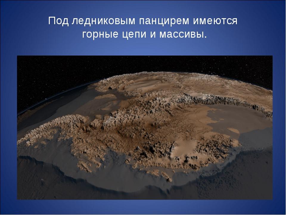 Под ледниковым панцирем имеются горные цепи и массивы.