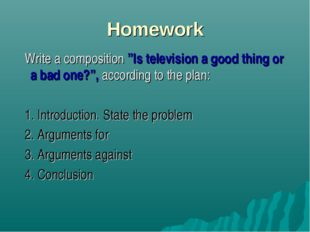 "Homework Write a composition ""Is television a good thing or a bad one?"", acco"