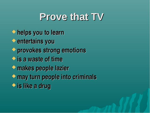 Prove that TV helps you to learn entertains you provokes strong emotions is a...