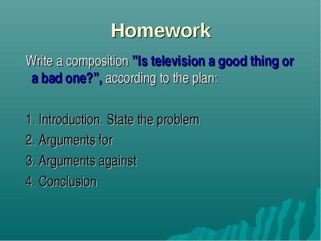 "Homework Write a composition ""Is television a good thing or a bad one?"", acco..."