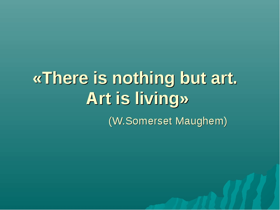 «There is nothing but art. Art is living» (W.Somerset Maughem)