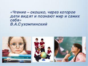 «Чтение – окошко, через которое дети видят и познают мир и самих себя» В.А.Су