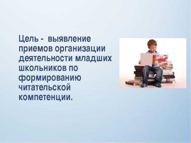 Цель - выявление приемов организации деятельности младших школьников по форми...