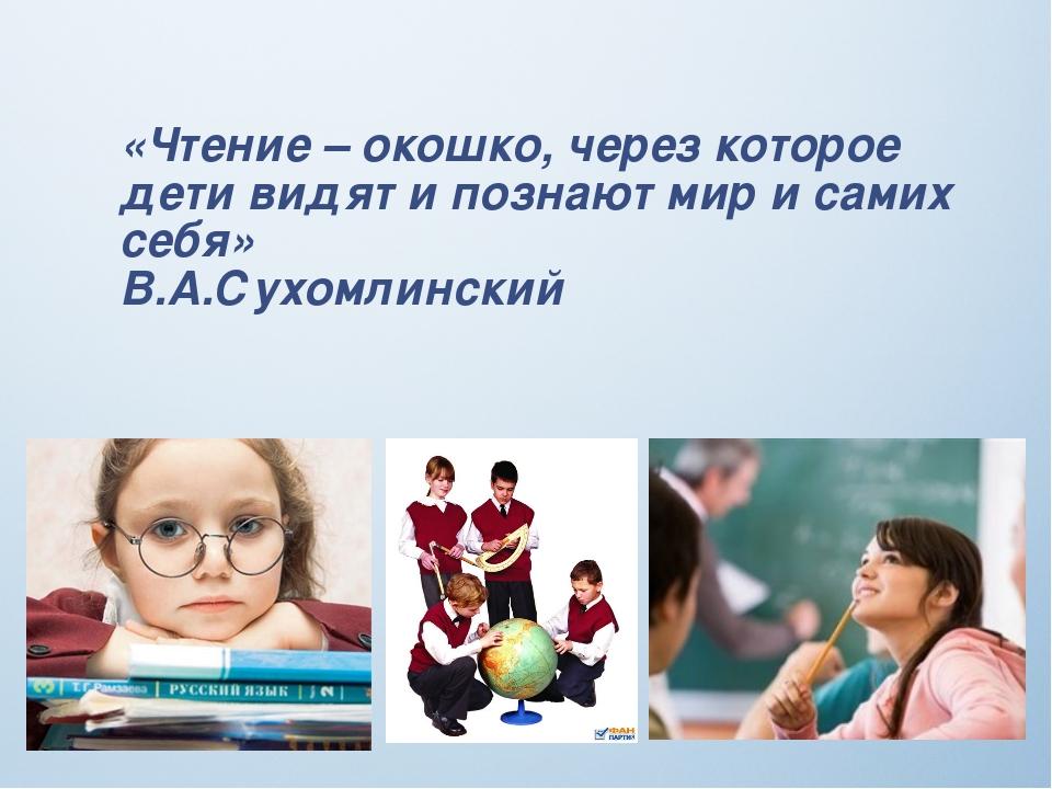 «Чтение – окошко, через которое дети видят и познают мир и самих себя» В.А.Су...