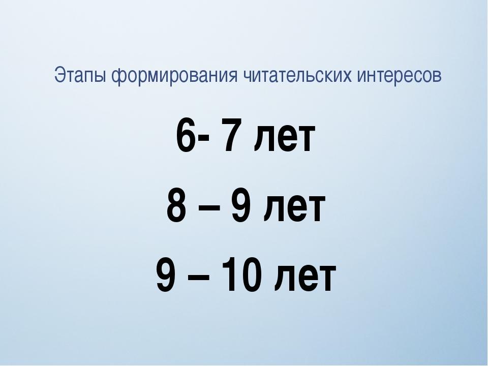 6- 7 лет 8 – 9 лет 9 – 10 лет Этапы формирования читательских интересов
