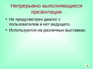 Непрерывно выполняющиеся презентации Не предусмотрен диалог с пользователем и