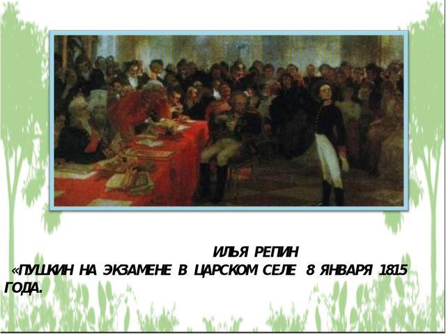 ИЛЬЯ РЕПИН «ПУШКИН НА ЭКЗАМЕНЕ В ЦАРСКОМ СЕЛЕ 8 ЯНВАРЯ 1815 ГОДА.