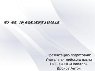 TO BE IN PRESENT SIMPLE Презентацию подготовил: Учитель английского языка НОП
