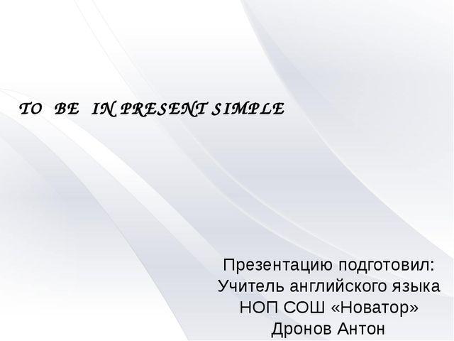 TO BE IN PRESENT SIMPLE Презентацию подготовил: Учитель английского языка НОП...