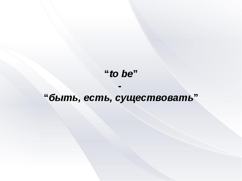 """""""to be"""" - """"быть, есть, существовать"""""""