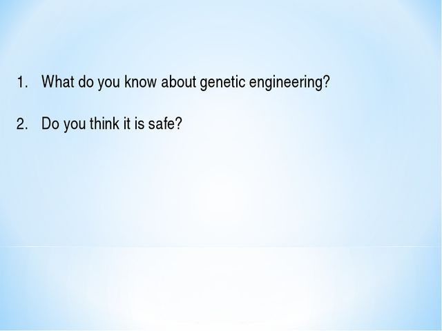 What do you know about genetic engineering? Do you think it is safe?