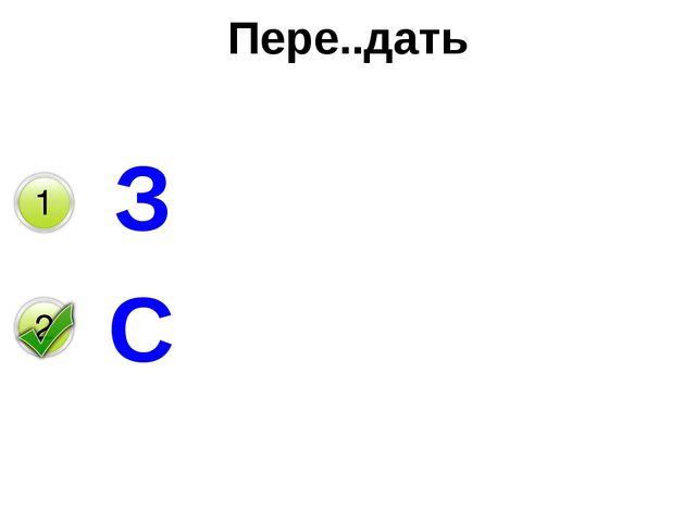 Пере..дать З С