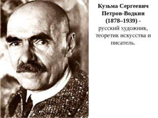 Кузьма Сергеевич Петров-Водкин (1878–1939) - русский художник, теоретик искус