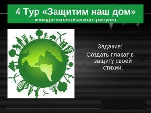 4 Тур «Защитим наш дом» конкурс экологического рисунка Задание: Создать плака