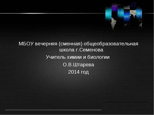 МБОУ вечерняя (сменная) общеобразовательная школа г.Семенова Учитель химии и...