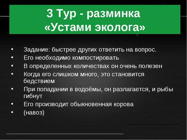 3 Тур - разминка «Устами эколога» Задание: быстрее других ответить на вопрос....