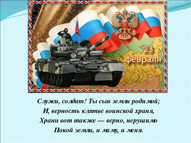Служи, солдат! Ты сын земли родимой; И, верность клятве воинской храня, Храни...