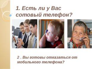 1. Есть ли у Вас сотовый телефон? 2 . Вы готовы отказаться от мобильного теле