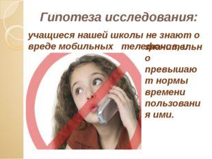 Гипотеза исследования: учащиеся нашей школы не знают о вреде мобильных телеф