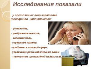 у постоянных пользователей телефонов наблюдаются: - усталость, - раздражител