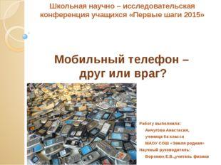 Мобильный телефон – друг или враг? Работу выполнила: Анчугова Анастасия, учен